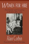Women for Hire: Prostitution and Sexuality in France After 1850 - Alain Corbin