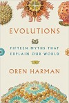 Evolutions: Fifteen Myths That Explain Our World - Oren Harman