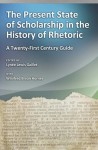 The Present State of Scholarship in the History of Rhetoric: A Twenty-First Century Guide - Lynee Gaillet, Winifred Bryan Horner