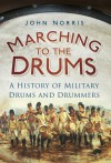Marching to the Drums: A History of Military Drums and Drummers - John Norris