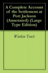 A Complete Account of the Settlement at Port Jackson (Annotated) (Large Type Edition) - Watkin Tench, Wild Birch Books
