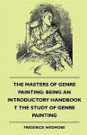 The Masters of Genre Painting: Being an Introductory Handbook T the Study of Genre Painting (1880) - Frederick Wedmore