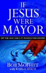 If Jesus Were Mayor: How Your Local Church Can Transform Your Community - Bob Moffitt