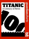 Titanic: A century of news (Guardian Shorts) - The Guardian, Katy Stoddard