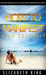 How to manifest your soulmate: Best ways to manifest love of your life and create the relationship of your dreams (relationship advice, dating advice, love and relationships, Long Term Relationships) - Elizabeth King