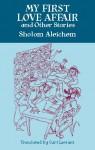 My First Love Affair and Other Stories - Sholem Aleichem, Arthur Zaidenberg, Curt Leviant