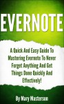 Evernote: Mastering Evernote To Get Things Done Quickly And Effectively! (Evernote, Evernote Essentials, Time Management, Productivity,Evernote Mastery, Evernote For Dummies) - Mary Masterson, Evernote Essentials, Evernote