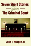Seven Short Stories from the Criminal Court - John F. Murphy Jr.