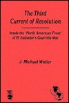 The Third Current of Revolution: Inside the 'North American Front' of El Salvador's Guerrilla War - J. Michael Waller