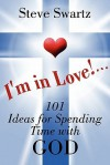 I'm in Love!...101 Ideas for Spending Time with God - Steve Swartz