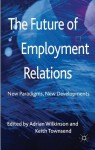 The Future of Employment Relations: New Paradigms, New Developments - Adrian Wilkinson, Keith Townsend
