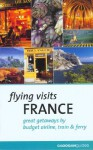 Flying Visits: France: Great Getaways by Budget Airline, Train & Ferry - Dana Facaros, Michael Pauls, Dana Facaros