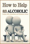 How to Help an Alcoholic: Coping with Alcoholism and Substance Abuse (Help an Alcoholic Spouse, Alcoholic Family Member, Friend or Addict) (Coping with ... Husband, Dependence, Domestic Abuse) - C.K. Murray, Coping, Alcoholic Spouse, Drug Abuse