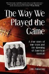 Way We Played the Game: A True Story of One Team and the Dawning of American Football - John Armstrong