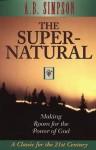 The Supernatural: Making Room for the Power of God - Albert Benjamin Simpson
