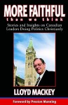 More Faithful Than We Think: Stories and Insights on Canadian Leaders Doing Politics Christianly - Lloyd Mackey, Preston Manning