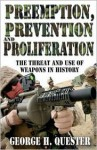 Preemption, Prevention and Proliferation: The Threat and Use of Weapons in History - George H. Quester