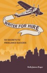 Writer for Hire, 101 Secrets to Freelance Sucess - Kelly James-Enger