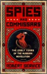 Spies and Commissars: The Early Years of the Russian Revolution - Robert Service