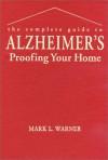 The Complete Guide to Alzheimer's Proofing Your Home - Mark Warner, Ellen Warner, Mark Warner