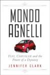 Mondo Agnelli: Fiat, Chrysler, and the Power of a Dynasty - Jennifer Clark