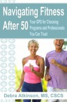 Navigating Fitness After 50: Your GPS for Programs and Professionals You Can Trust - Debra Atkinson