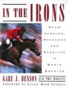 In the Irons: Show Jumping, Dressage and Eventing in North America - Gary J. Benson, Phil Maggitti
