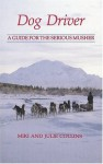 Dog Driver: A Guide for the Serious Musher - Miki Collins, Julie Collins