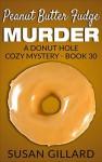 Peanut Butter Fudge Murder: A Donut Hole Cozy Mystery - Book 30 - Susan Gillard