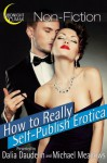 How to Really Self-Publish Erotica: The Truth About Kinks, Covers, Advertising and More! (Erotica Author Secrets Book 1) - Dalia Daudelin, Michael Meadows