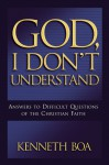 God I Don't Understand: Answers to Difficult Questions of the Christian Faith - Kenneth D. Boa