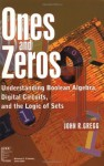 Ones and Zeros: Understanding Boolean Algebra, Digital Circuits, and the Logic of Sets - John Robert Gregg