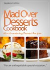 "Mad Over Desserts Cookbook :: Mouth-watering Dessert Recipes: ""For an unforgettable special-occasion.."" - Jessica Collins"