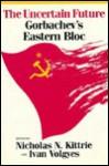 Uncertain Future: Gorbachev's Eastern Bloc - Nicholas N. Kittrie, Ivan Volgyes