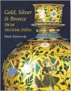 Gold, Silver And Bronze From Mughal India - Mark Zebrowski