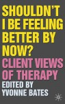 Shouldn't I Be Feeling Better By Now?: Client Views Of Therapy - Yvonne Bates