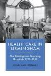 Health Care In Birmingham :the Birmingham teaching hospitals 1779-1939 - Jonathan Reinarz