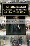 The Fifteen Most Critical Moments of the Civil War - Robert C. Jones