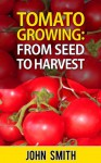 Tomato Growing - From Seed To Harvest - John Smith