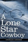 A Lone Star cowboy: being fifty years experience in the saddle as cowboy, detective and New Mexico ranger, on every cow trail in the wooly old West ... - Charles A. Siringo