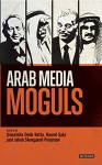 Arab Media Moguls (Library of Modern Middle East Studies) - Naomi Sakr, Jakob Skovgaard-Petersen, Donatella Della Ratta