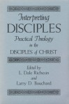 Interpreting Disciples: Practical Theology in the Disciples of Christ - L. Dale Richesin, Don S. Browning, Larry D. Bouchard, Martin E. Marty
