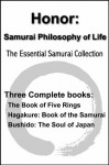 Honor: Samurai Philosophy of Life - The Essential Samurai Collection - The Book of Five Rings, Hagakure:The Way of the Samurai, Bushido: The Soul of Japan (with linked TOC) - Yamamoto Tsunetomo, Miyamoto Musash, Inazo Nitobe