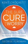 The Sure Cure for Worry: Learning to Trust God No Matter What Happens - Kent Crockett