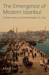 The Emergence of Modern Istanbul: Transformation and Modernisation of a City - Murat Gül