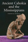 Ancient Cahokia and the Mississippians (Case Studies in Early Societies) - Timothy R. Pauketat