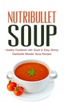 Nutribullet Soup: Healthy Cookbook with Quick & Easy Skinny Nutribullet Blender Soup Recipes & Ideas for Pasta Sauces, Single Serving Soups and Nutribullet Diet meals under 100, 200 & 300 Calories - Paul Rosenberg