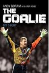 The Goalie: My Story - Andy Goram, Iain King, Alex Ferguson, Walter Smith