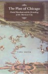 The Plan of Chicago: Daniel Burnham and the Remaking of the American City - Carl Smith