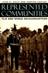 Represented Communities: Fiji and World Decolonization - John D. Kelly, Martha Kaplan
